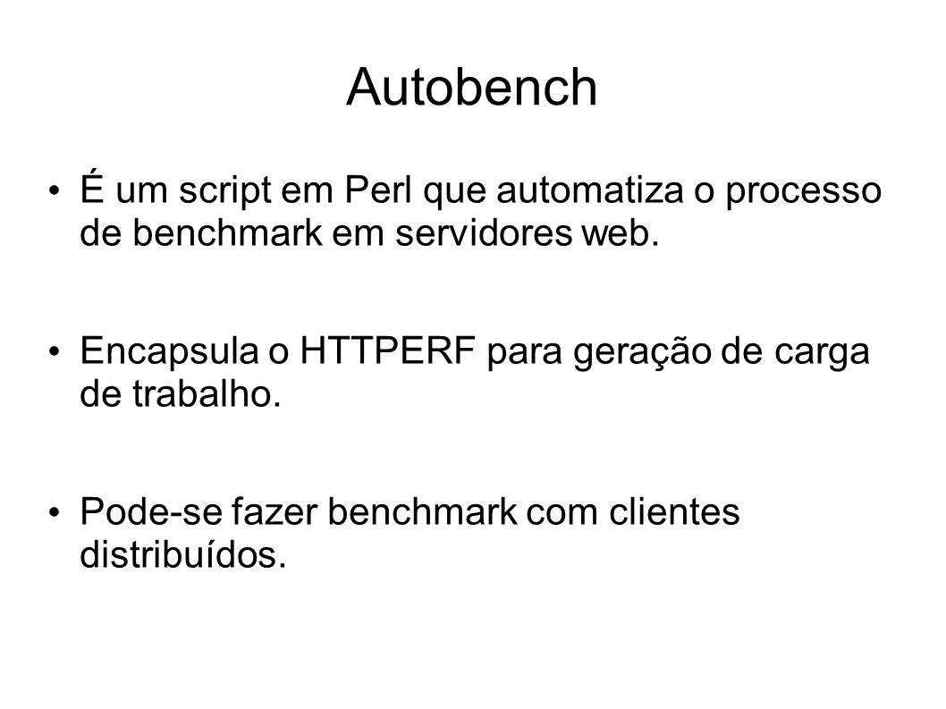 Autobench É um script em Perl que automatiza o processo de benchmark em servidores web. Encapsula o HTTPERF para geração de carga de trabalho. Pode-se