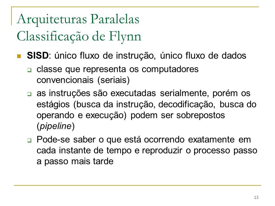 15 Arquiteturas Paralelas Classificação de Flynn SISD: único fluxo de instrução, único fluxo de dados classe que representa os computadores convencion
