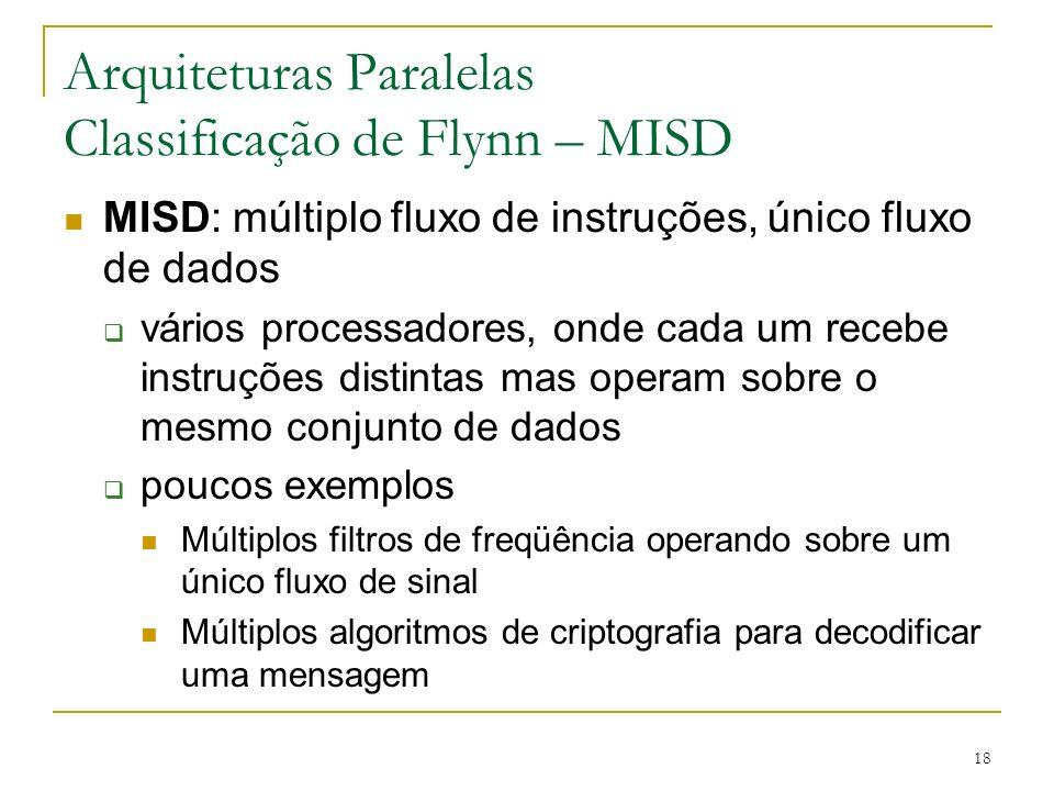 18 Arquiteturas Paralelas Classificação de Flynn – MISD MISD: múltiplo fluxo de instruções, único fluxo de dados vários processadores, onde cada um re