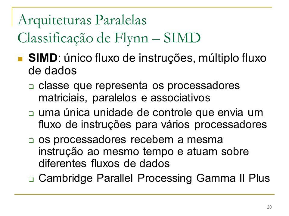 20 Arquiteturas Paralelas Classificação de Flynn – SIMD SIMD: único fluxo de instruções, múltiplo fluxo de dados classe que representa os processadore