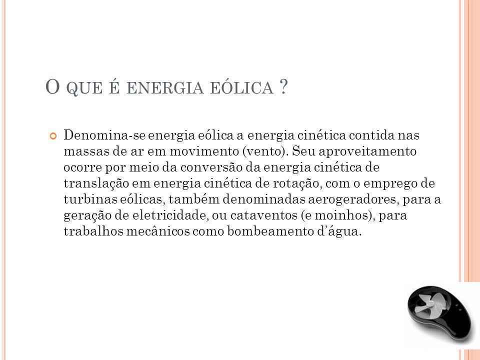O QUE É ENERGIA EÓLICA ? Denomina-se energia eólica a energia cinética contida nas massas de ar em movimento (vento). Seu aproveitamento ocorre por me