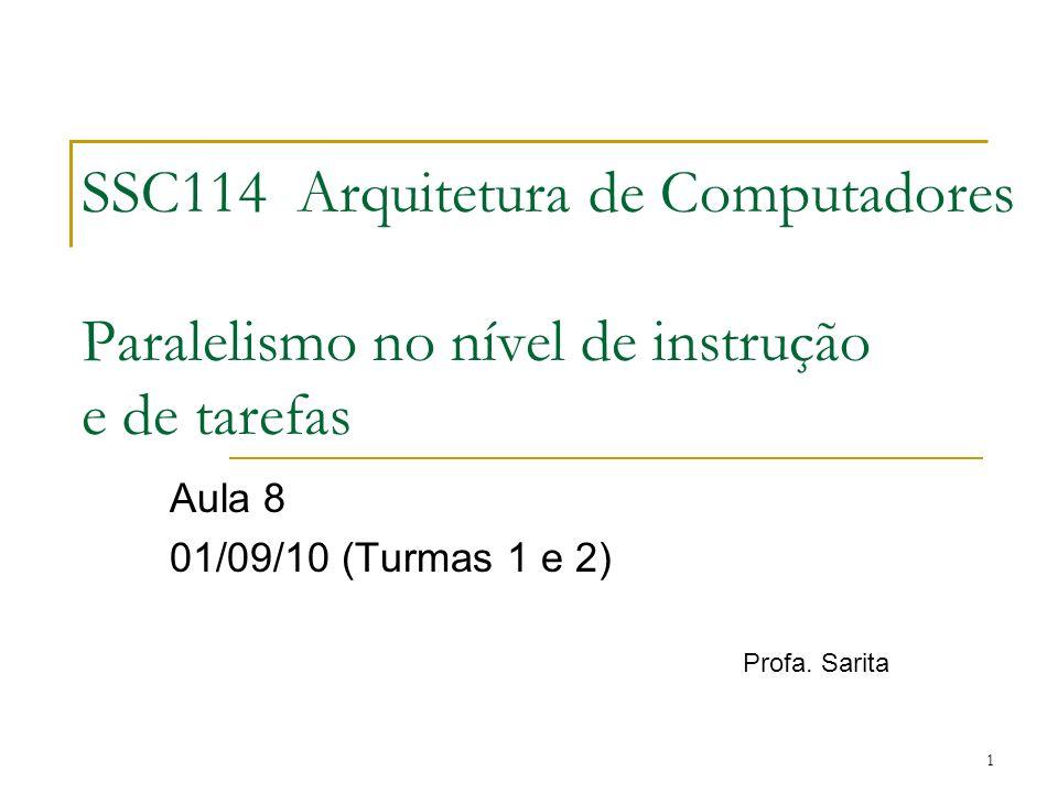 1 SSC114 Arquitetura de Computadores Paralelismo no nível de instrução e de tarefas Aula 8 01/09/10 (Turmas 1 e 2) Profa. Sarita
