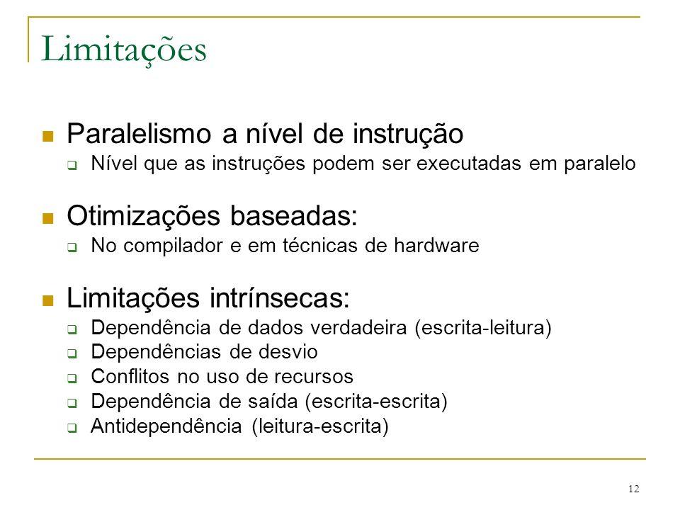 12 Limitações Paralelismo a nível de instrução Nível que as instruções podem ser executadas em paralelo Otimizações baseadas: No compilador e em técni