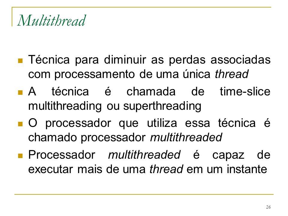 26 Multithread Técnica para diminuir as perdas associadas com processamento de uma única thread A técnica é chamada de time-slice multithreading ou su