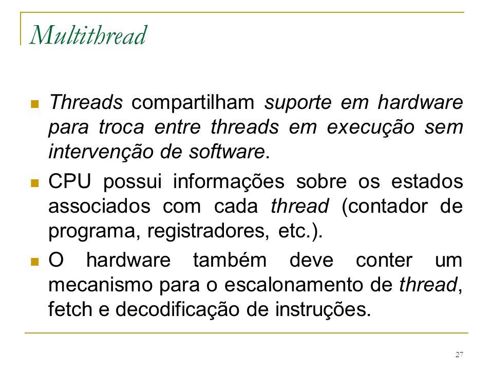 27 Multithread Threads compartilham suporte em hardware para troca entre threads em execução sem intervenção de software. CPU possui informações sobre