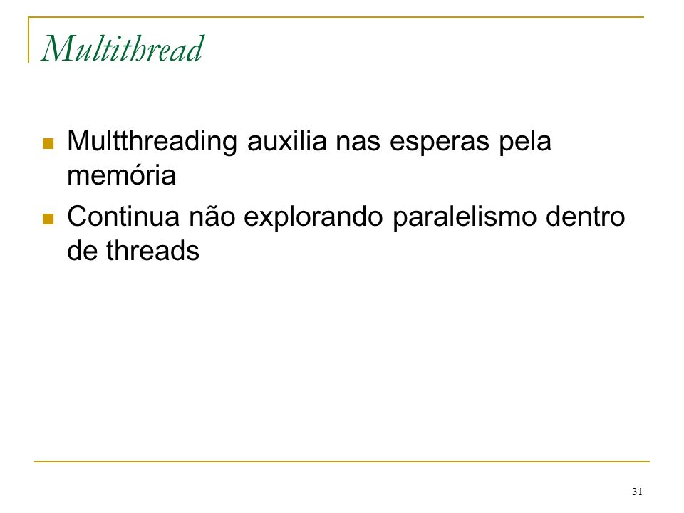 31 Multithread Multthreading auxilia nas esperas pela memória Continua não explorando paralelismo dentro de threads