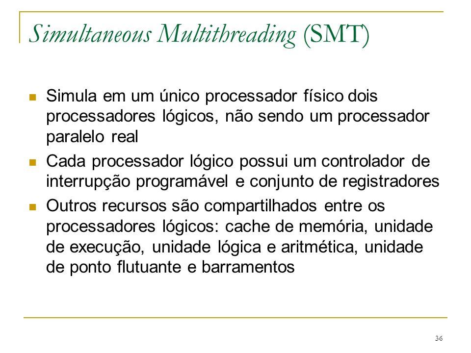 36 Simultaneous Multithreading (SMT) Simula em um único processador físico dois processadores lógicos, não sendo um processador paralelo real Cada pro