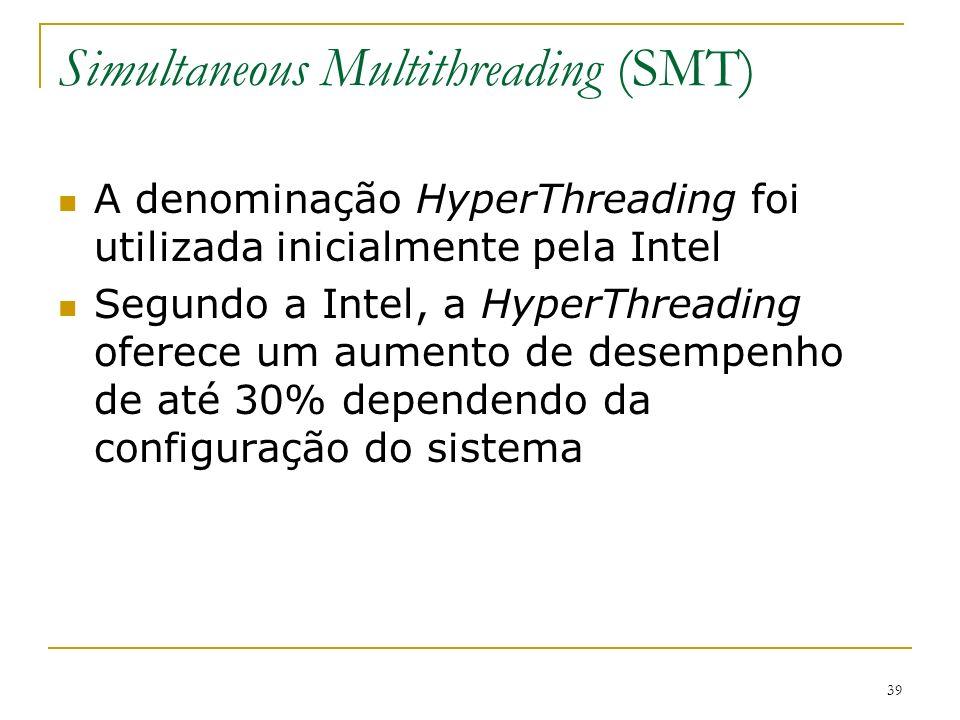 39 Simultaneous Multithreading (SMT) A denominação HyperThreading foi utilizada inicialmente pela Intel Segundo a Intel, a HyperThreading oferece um a