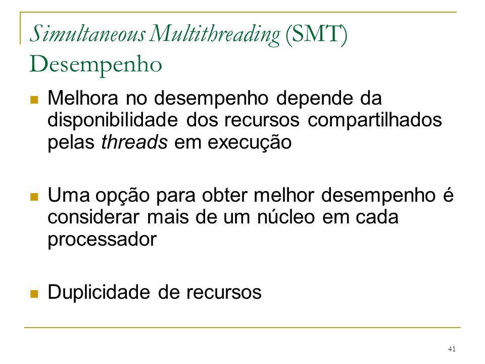 41 Simultaneous Multithreading (SMT) Desempenho Melhora no desempenho depende da disponibilidade dos recursos compartilhados pelas threads em execução