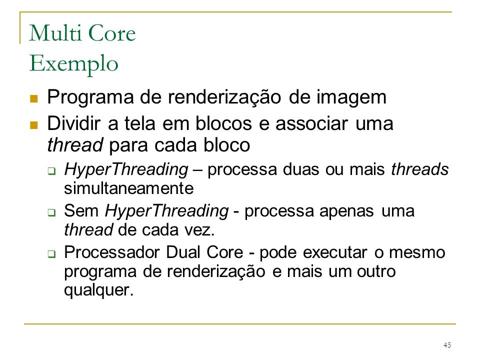 45 Multi Core Exemplo Programa de renderização de imagem Dividir a tela em blocos e associar uma thread para cada bloco HyperThreading – processa duas