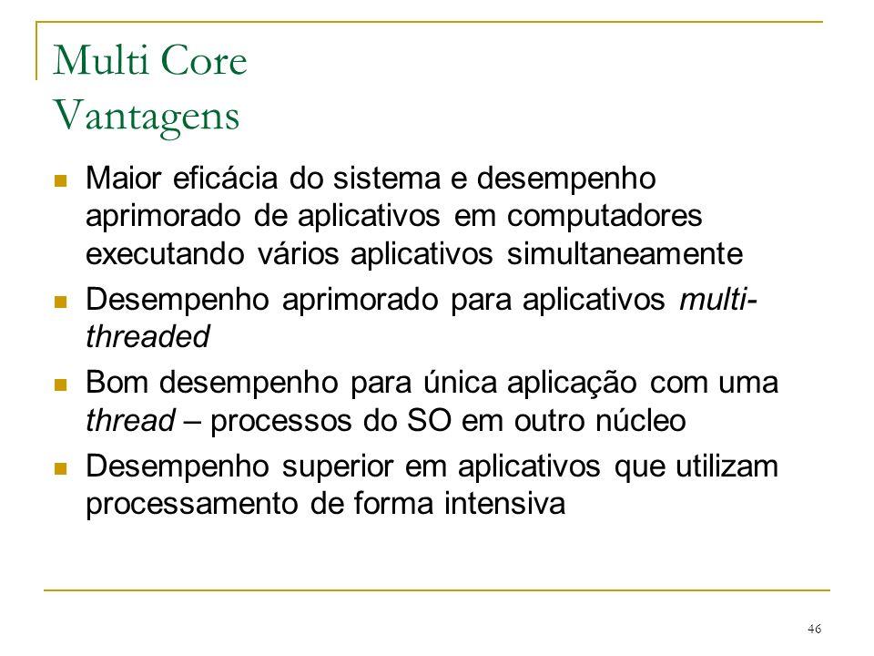 46 Multi Core Vantagens Maior eficácia do sistema e desempenho aprimorado de aplicativos em computadores executando vários aplicativos simultaneamente