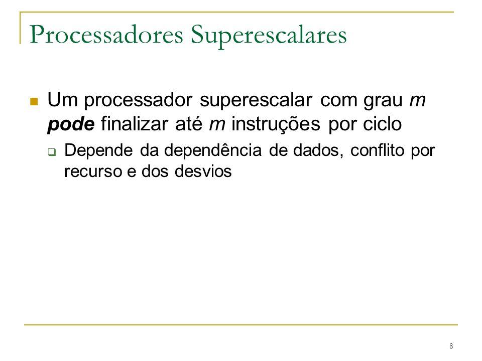8 Processadores Superescalares Um processador superescalar com grau m pode finalizar até m instruções por ciclo Depende da dependência de dados, confl