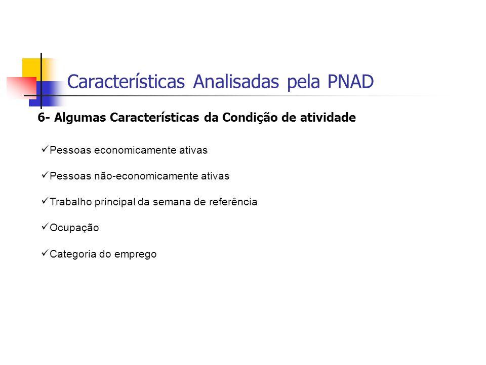 Características Analisadas pela PNAD 6- Algumas Características da Condição de atividade Pessoas economicamente ativas Pessoas não-economicamente ativ