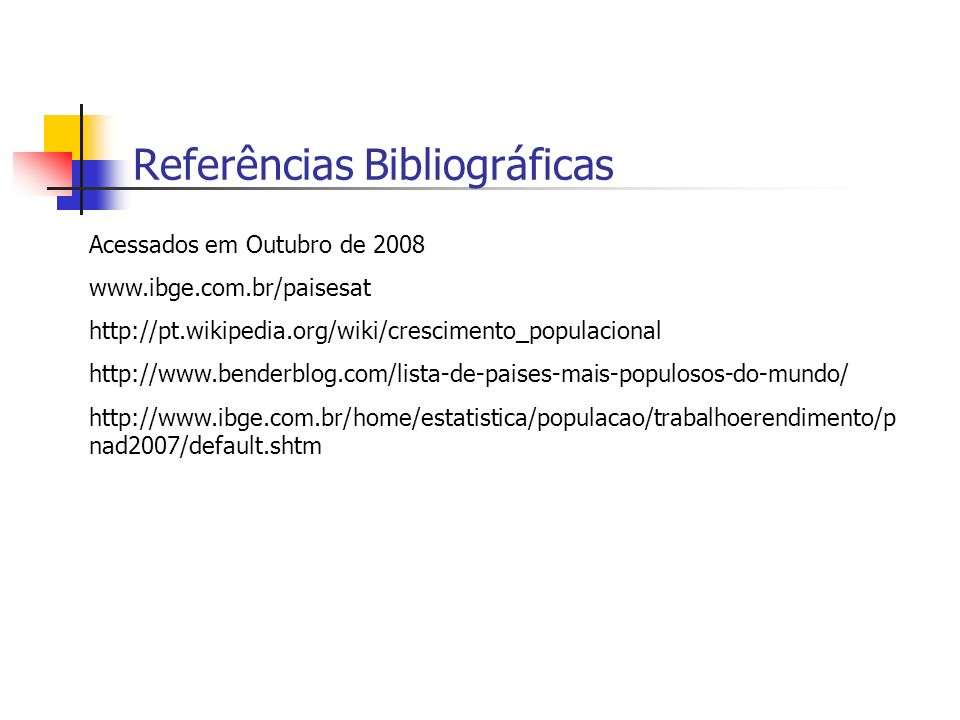 Referências Bibliográficas Acessados em Outubro de 2008 www.ibge.com.br/paisesat http://pt.wikipedia.org/wiki/crescimento_populacional http://www.bend