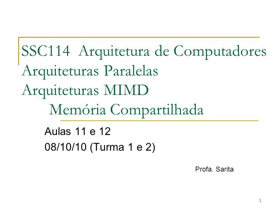 1 SSC114 Arquitetura de Computadores Arquiteturas Paralelas Arquiteturas MIMD Memória Compartilhada Aulas 11 e 12 08/10/10 (Turma 1 e 2) Profa. Sarita