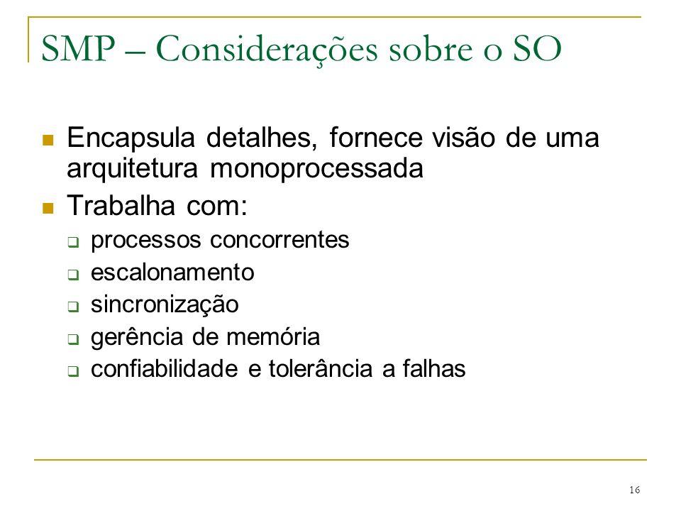 16 SMP – Considerações sobre o SO Encapsula detalhes, fornece visão de uma arquitetura monoprocessada Trabalha com: processos concorrentes escalonamen