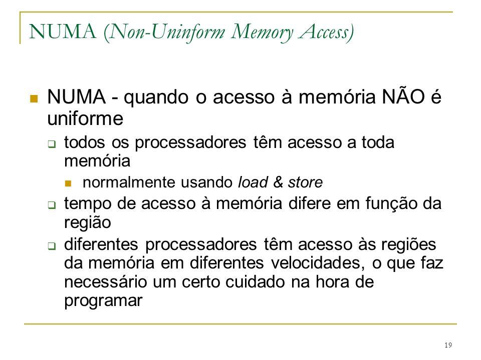19 NUMA (Non-Uninform Memory Access) NUMA - quando o acesso à memória NÃO é uniforme todos os processadores têm acesso a toda memória normalmente usan