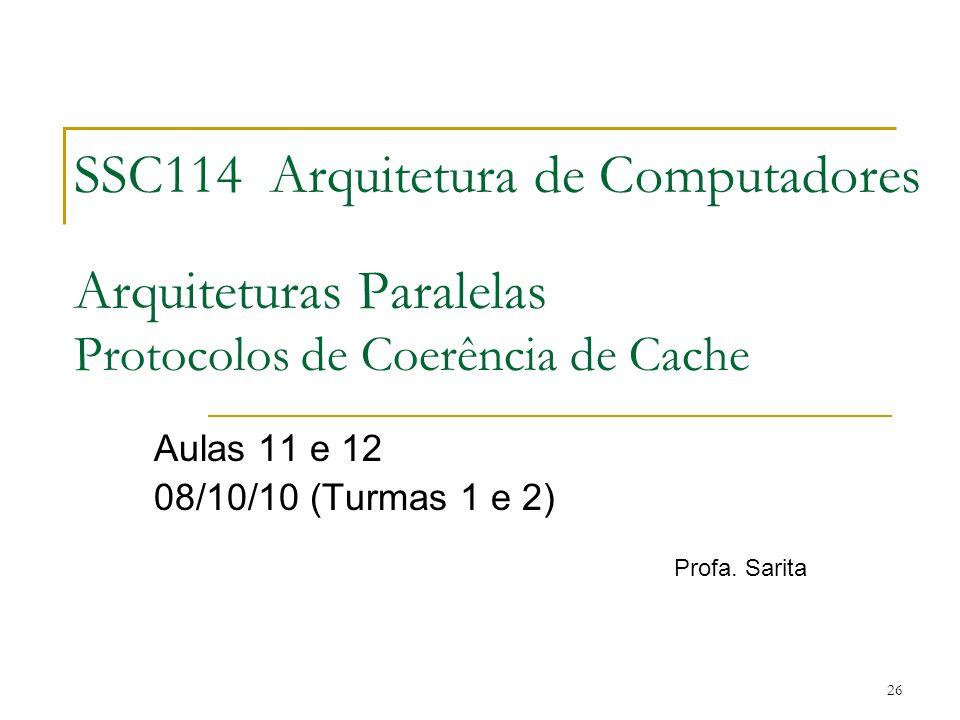 26 SSC114 Arquitetura de Computadores Arquiteturas Paralelas Protocolos de Coerência de Cache Aulas 11 e 12 08/10/10 (Turmas 1 e 2) Profa. Sarita