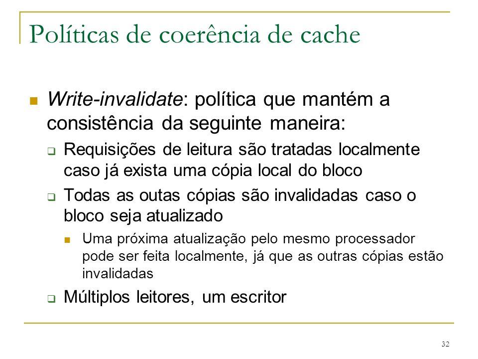 32 Políticas de coerência de cache Write-invalidate: política que mantém a consistência da seguinte maneira: Requisições de leitura são tratadas local