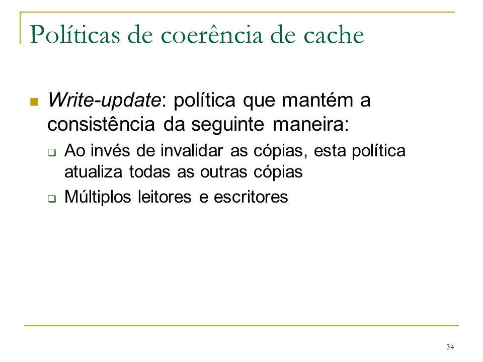 34 Políticas de coerência de cache Write-update: política que mantém a consistência da seguinte maneira: Ao invés de invalidar as cópias, esta polític