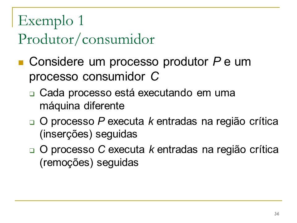 36 Exemplo 1 Produtor/consumidor Considere um processo produtor P e um processo consumidor C Cada processo está executando em uma máquina diferente O