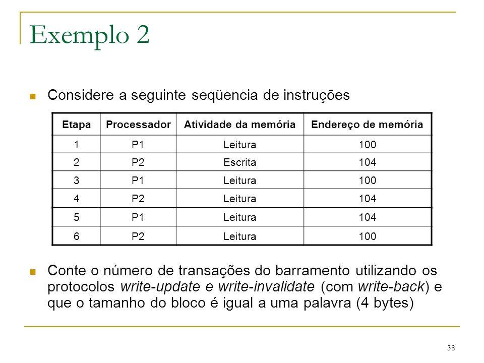 38 Exemplo 2 Considere a seguinte seqüencia de instruções Conte o número de transações do barramento utilizando os protocolos write-update e write-inv