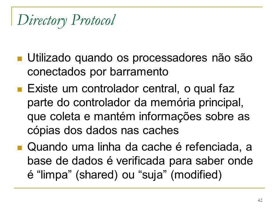 42 Directory Protocol Utilizado quando os processadores não são conectados por barramento Existe um controlador central, o qual faz parte do controlad