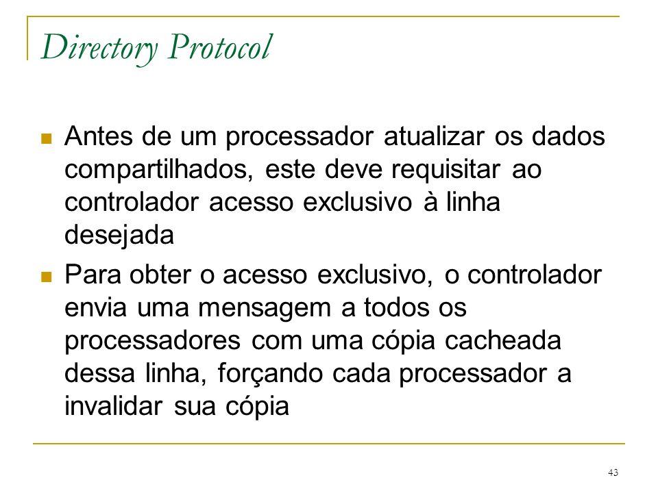 43 Directory Protocol Antes de um processador atualizar os dados compartilhados, este deve requisitar ao controlador acesso exclusivo à linha desejada
