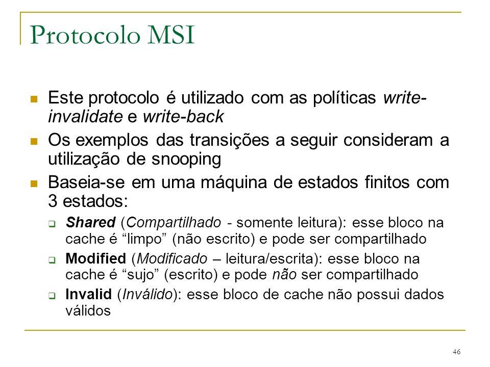 46 Protocolo MSI Este protocolo é utilizado com as políticas write- invalidate e write-back Os exemplos das transições a seguir consideram a utilizaçã