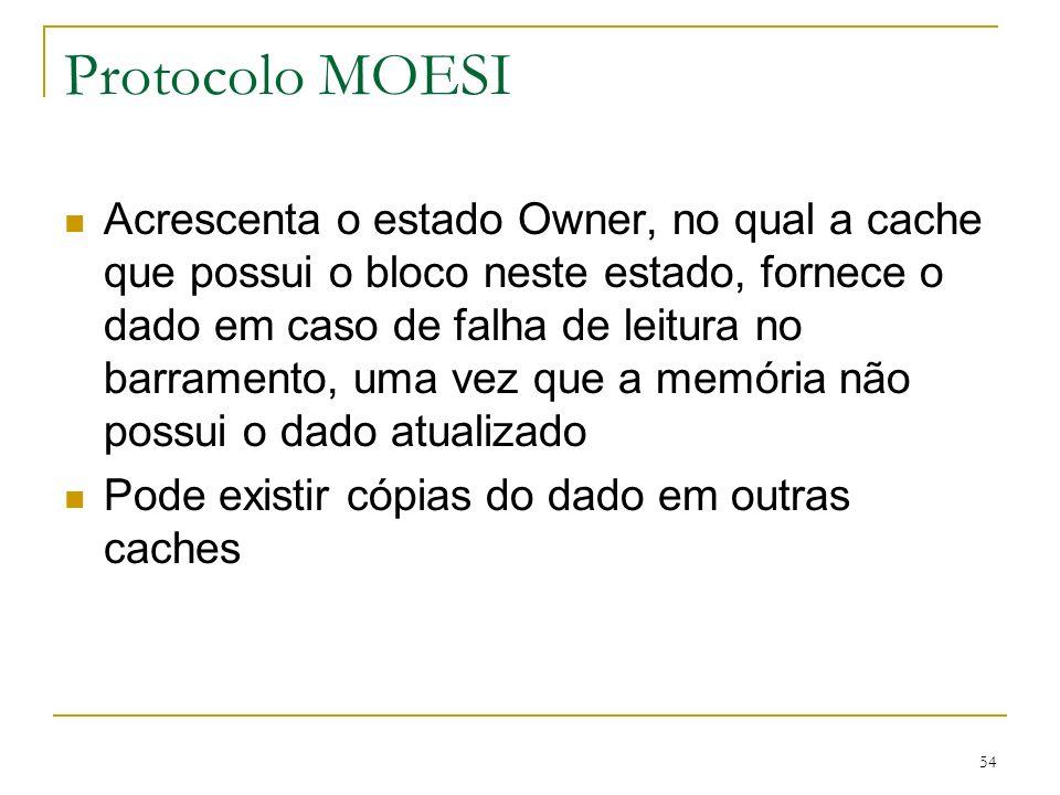 54 Protocolo MOESI Acrescenta o estado Owner, no qual a cache que possui o bloco neste estado, fornece o dado em caso de falha de leitura no barrament