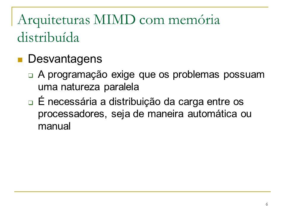 6 Arquiteturas MIMD com memória distribuída Desvantagens A programação exige que os problemas possuam uma natureza paralela É necessária a distribuiçã