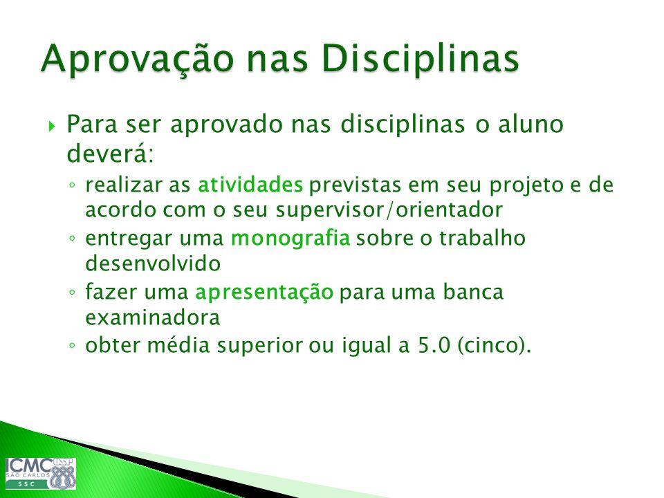 Para ser aprovado nas disciplinas o aluno deverá: realizar as atividades previstas em seu projeto e de acordo com o seu supervisor/orientador entregar