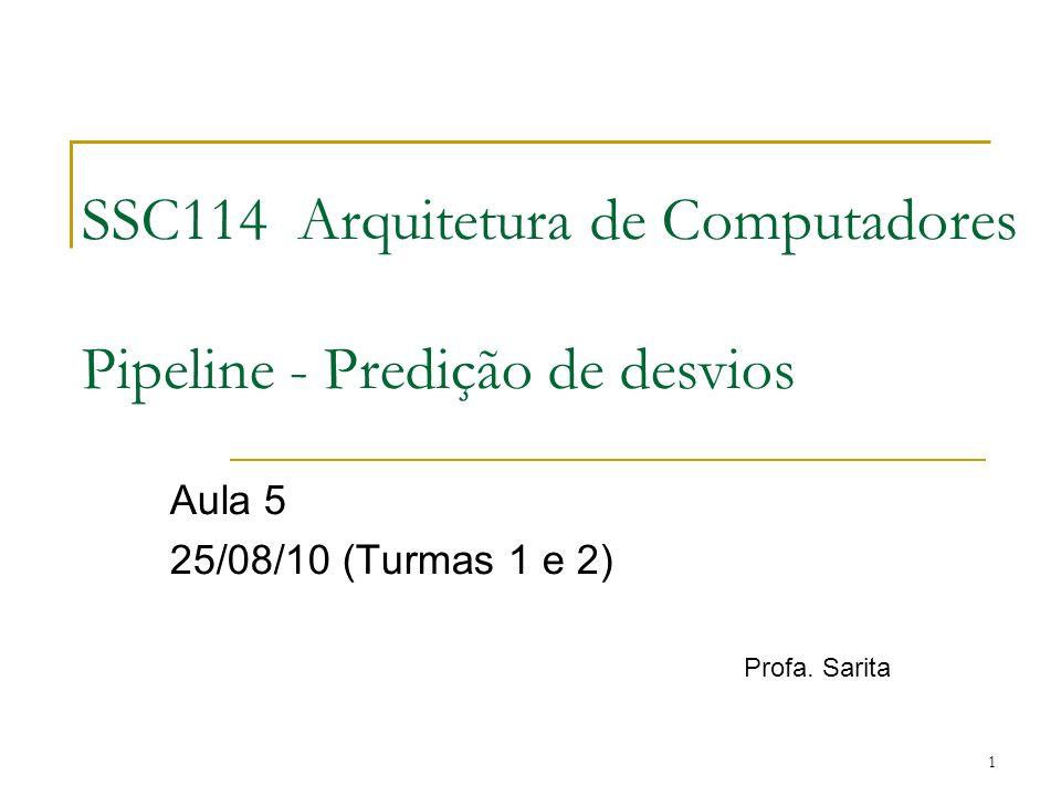 1 SSC114 Arquitetura de Computadores Pipeline - Predição de desvios Aula 5 25/08/10 (Turmas 1 e 2) Profa. Sarita
