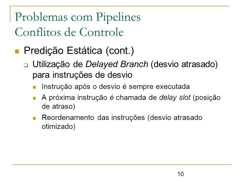 10 Problemas com Pipelines Conflitos de Controle Predição Estática (cont.) Utilização de Delayed Branch (desvio atrasado) para instruções de desvio In
