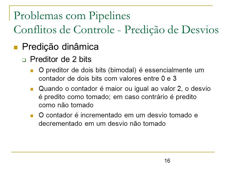 16 Problemas com Pipelines Conflitos de Controle - Predição de Desvios Predição dinâmica Preditor de 2 bits O preditor de dois bits (bimodal) é essenc