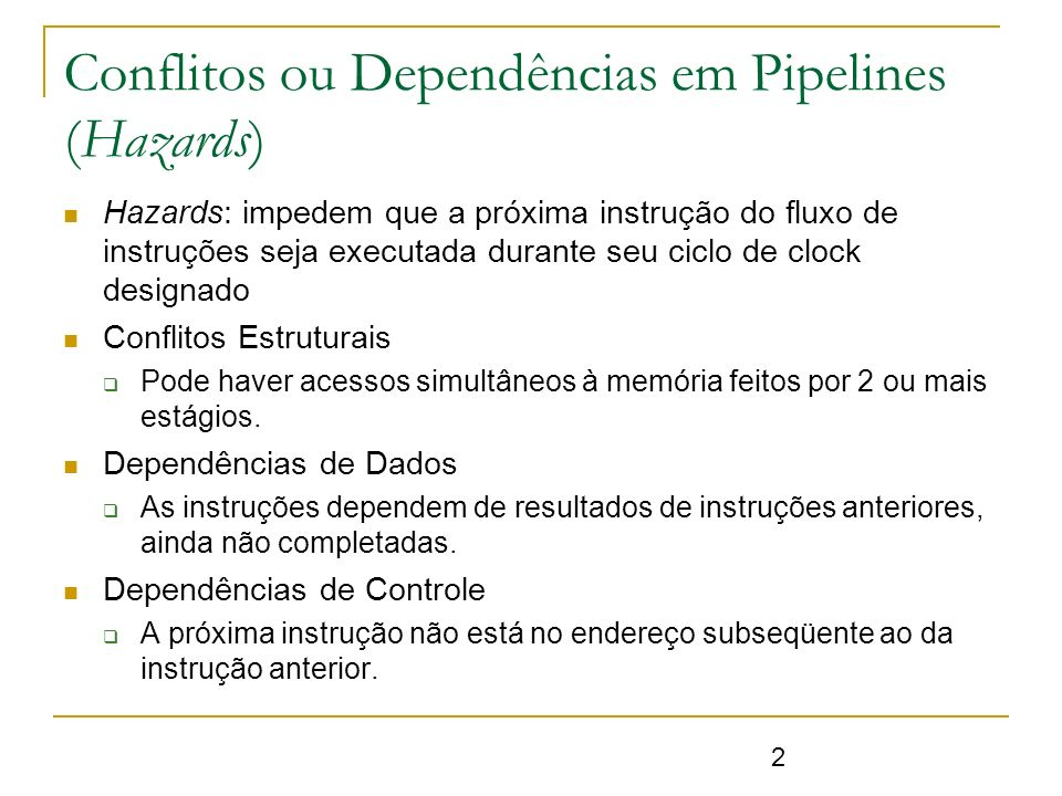 2 Conflitos ou Dependências em Pipelines (Hazards) Hazards: impedem que a próxima instrução do fluxo de instruções seja executada durante seu ciclo de