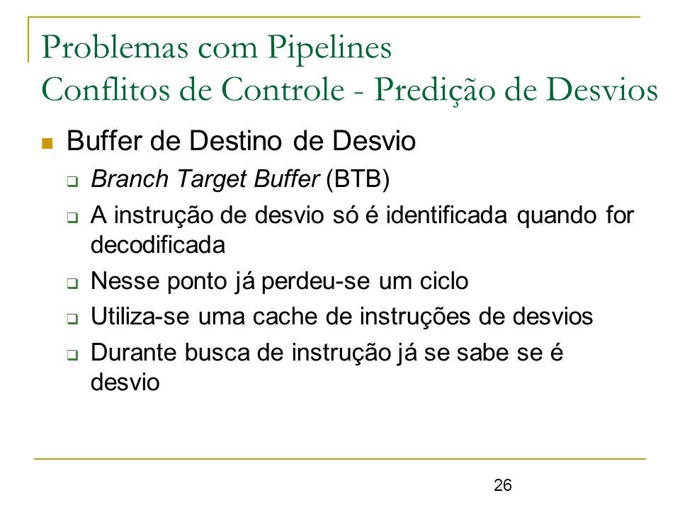 26 Buffer de Destino de Desvio Branch Target Buffer (BTB) A instrução de desvio só é identificada quando for decodificada Nesse ponto já perdeu-se um