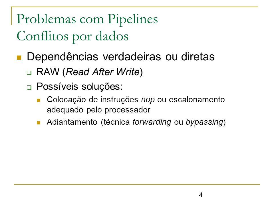 4 Problemas com Pipelines Conflitos por dados Dependências verdadeiras ou diretas RAW (Read After Write) Possíveis soluções: Colocação de instruções n