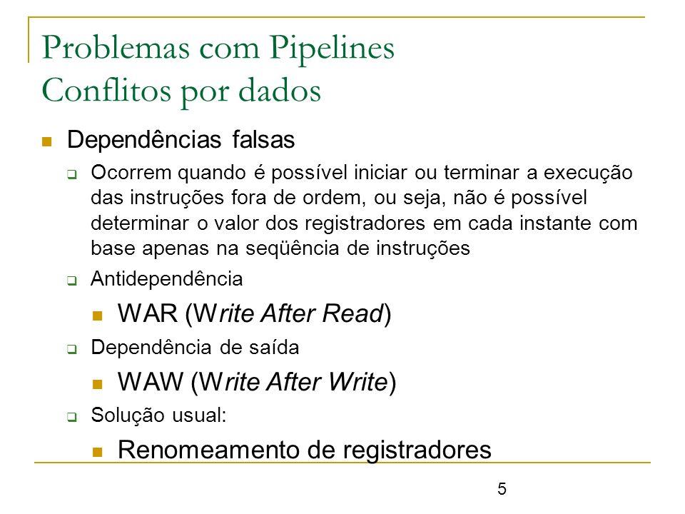 5 Problemas com Pipelines Conflitos por dados Dependências falsas Ocorrem quando é possível iniciar ou terminar a execução das instruções fora de orde