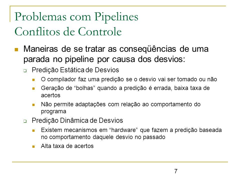 18 Problemas com Pipelines Conflitos de Controle - Predição de Desvios N-bits para decisão Incrementa a cada acerto e decrementa em caso de erro Se maior que valor estipulado, considera o desvio N >> 2 não apresenta melhoras significativas