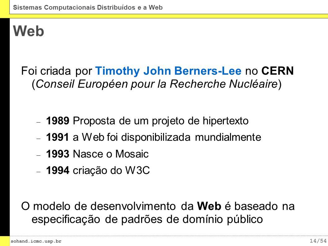 14/54 Sistemas Computacionais Distribuídos e a Web Web Foi criada por Timothy John Berners-Lee no CERN (Conseil Européen pour la Recherche Nucléaire) 1989 Proposta de um projeto de hipertexto 1991 a Web foi disponibilizada mundialmente 1993 Nasce o Mosaic 1994 criação do W3C O modelo de desenvolvimento da Web é baseado na especificação de padrões de domínio público