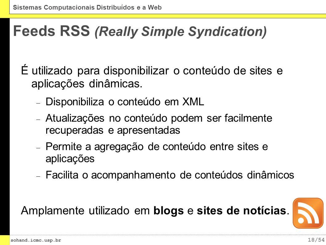 18/54 Sistemas Computacionais Distribuídos e a Web Feeds RSS (Really Simple Syndication) É utilizado para disponibilizar o conteúdo de sites e aplicações dinâmicas.