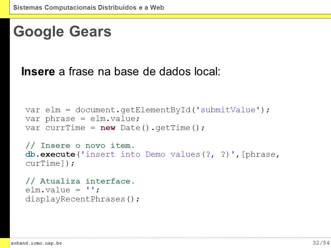 32/54 Sistemas Computacionais Distribuídos e a Web Google Gears Insere a frase na base de dados local: var elm = document.getElementById( submitValue ); var phrase = elm.value; var currTime = new Date().getTime(); // Insere o novo item.