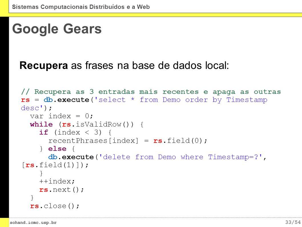 33/54 Sistemas Computacionais Distribuídos e a Web Google Gears Recupera as frases na base de dados local: // Recupera as 3 entradas mais recentes e apaga as outras rs = db.execute( select * from Demo order by Timestamp desc ); var index = 0; while (rs.isValidRow()) { if (index < 3) { recentPhrases[index] = rs.field(0); } else { db.execute( delete from Demo where Timestamp=? , [rs.field(1)]); } ++index; rs.next(); } rs.close();
