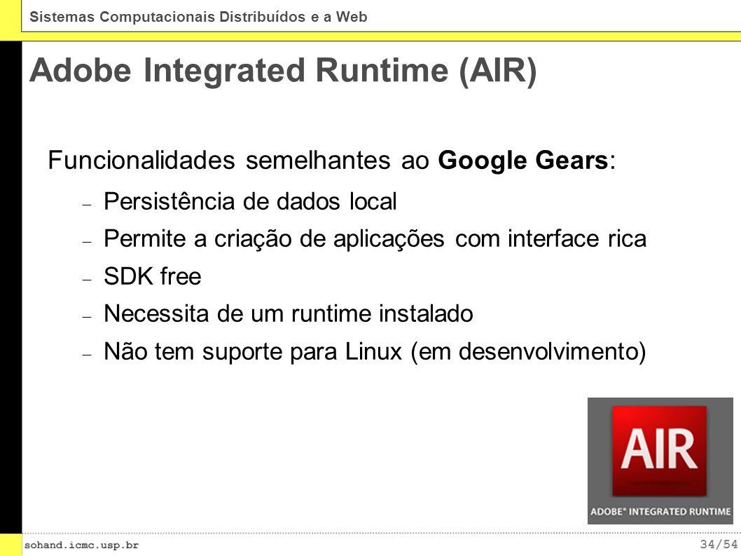 34/54 Sistemas Computacionais Distribuídos e a Web Adobe Integrated Runtime (AIR) Funcionalidades semelhantes ao Google Gears: Persistência de dados local Permite a criação de aplicações com interface rica SDK free Necessita de um runtime instalado Não tem suporte para Linux (em desenvolvimento)