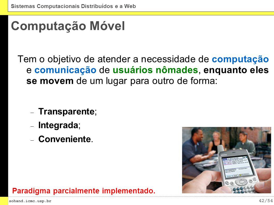42/54 Sistemas Computacionais Distribuídos e a Web Computação Móvel Tem o objetivo de atender a necessidade de computação e comunicação de usuários nômades, enquanto eles se movem de um lugar para outro de forma: Transparente; Integrada; Conveniente.