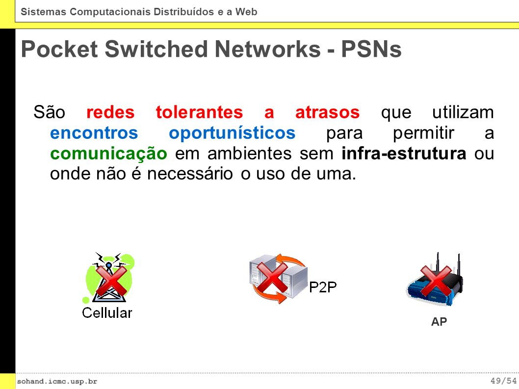 49/54 Sistemas Computacionais Distribuídos e a Web Pocket Switched Networks - PSNs São redes tolerantes a atrasos que utilizam encontros oportunísticos para permitir a comunicação em ambientes sem infra-estrutura ou onde não é necessário o uso de uma.