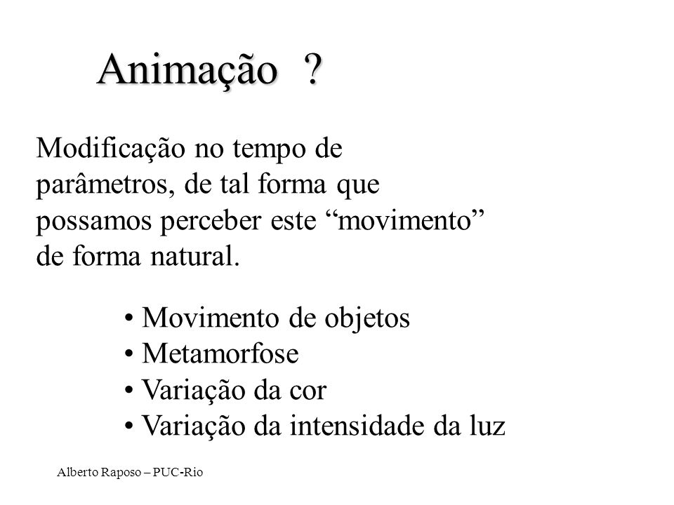 Alberto Raposo – PUC-Rio Animação ? Modificação no tempo de parâmetros, de tal forma que possamos perceber este movimento de forma natural. Movimento