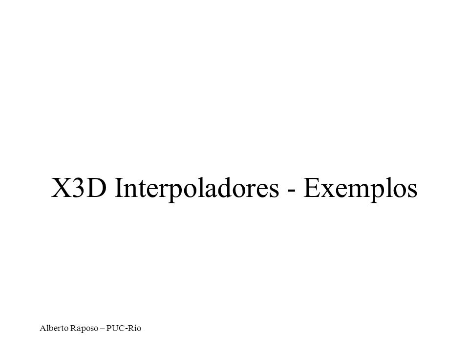 Alberto Raposo – PUC-Rio X3D Interpoladores - Exemplos