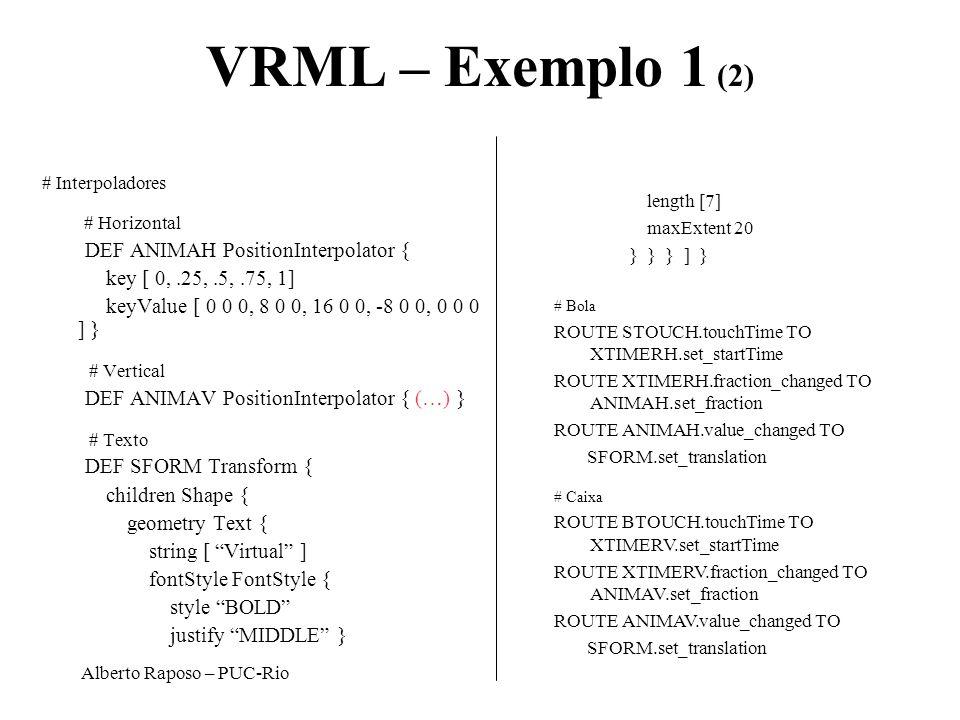 Alberto Raposo – PUC-Rio VRML – Exemplo 1 (2) # Interpoladores # Horizontal DEF ANIMAH PositionInterpolator { key [ 0,.25,.5,.75, 1] keyValue [ 0 0 0,